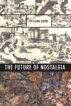 The Future of Nostalgia ebook by Svetlana Boym