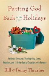 Putting God Back in the Holidays - Celebrate Christmas, Thanksgiving, Easter, Birthdays, and 12 Other Special Occasions with Purpose ebook by Penny Thrasher,Bill D. Thrasher