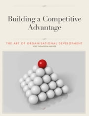 Building a Competitive Advantage: The Art of Organisational Development ebook by Jess  Thompson-Hughes