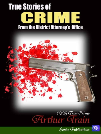 True Stories of Crime - From the District Attorney's Office ebook by Arthur Train