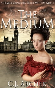 The Medium - Book 1 of the Emily Chambers Spirit Medium Trilogy ebook by C.J. Archer