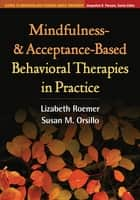 Mindfulness- and Acceptance-Based Behavioral Therapies in Practice ebook by Lizabeth Roemer, PhD, Susan M. Orsillo,...