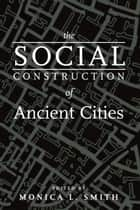 The Social Construction of Ancient Cities ebook by Monica L. Smith