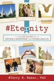 #Eternity - An LDS Guide to Dating and Marriage for Young Adults ebook by Terry R. Baker