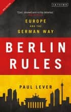 Berlin Rules - Europe and the German Way ebook by Paul Lever, Sir Paul Lever