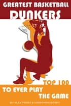 Greatest Basketball Dunkers to Ever Play the Game: Top 100 ebook by alex trostanetskiy