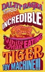 Tippoo Sultan's Incredible White-Man-Eating Tiger Toy-Machine!!! ebook by Daljit Nagra