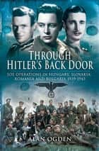 Through Hitler's Back Door - SOE Operations in Hungary, Slovakia, Romania and Bulgaria 1939–1945 ebook by Alan Ogden