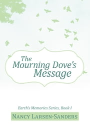The Mourning Dove's Message - Earth's Memories Series, Book I ebook by Nancy Larsen-Sanders