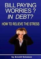 Bill Paying Worries? In Debt? ebook by Arnold Solomon