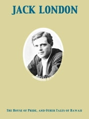 The House of Pride, and Other Tales of Hawaii ebook by Jack London