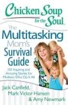 Chicken Soup for the Soul: The Multitasking Mom's Survival Guide - 101 Inspiring and Amusing Stories for Mothers Who Do It All ebook by Jack Canfield, Mark Victor Hansen, Amy Newmark