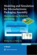 Modeling and Simulation for Microelectronic Packaging Assembly ebook by Sheng Liu,Yong Liu