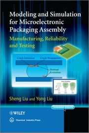 Modeling and Simulation for Microelectronic Packaging Assembly - Manufacturing, Reliability and Testing ebook by Sheng Liu,Yong Liu