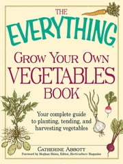 The Everything Grow Your Own Vegetables Book - Your Complete Guide to planting, tending, and harvesting vegetables ebook by Catherine Abbott