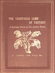 The Vegetable Lamb of Tartary - A Curious Fable of the Cotton Plant, to Which is Added a Sketch of the History of Cotton and the Cotton Trade ebook by Henry Lee