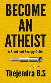 Become an Atheist: A Short and Snappy Guide ebook by Thejendra B.S