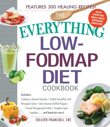 The Everything Low-FODMAP Diet Cookbook - Includes Cranberry Almond Granola, Grilled Swordfish with Pineapple Salsa, Latin Quinoa-Stuffed Peppers, Fennel Pomegranate Salad, Pumpkin Spice Cupcakes...and Hundreds More! ebook by Colleen Francioli