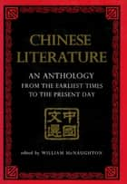 Chinese Literature - AN ANTHOLOGY FROM THE EARLIEST TIMES TO THE PRESENT DAY ebook by William McNaughton