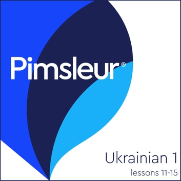 Pimsleur Ukrainian Level 1 Lessons 11-15 - Learn to Speak and Understand Ukrainian with Pimsleur Language Programs audiobook by Pimsleur