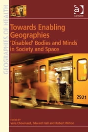 Towards Enabling Geographies - 'Disabled' Bodies and Minds in Society and Space ebook by Dr Robert Wilton,Mr Edward Hall,Professor Vera Chouinard,Professor Susan J Elliott,Dr Allison Williams