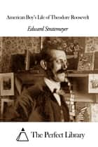 American Boy's Life of Theodore Roosevelt ebook by Edward Stratemeyer