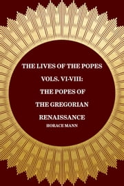 The Lives of the Popes Vols. VI-VIII: The Popes of the Gregorian Renaissance ebook by Horace Mann