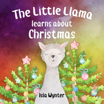 The Little Llama Learns About Christmas - An illustrated children's book ebook by Isla Wynter