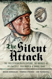 The Silent Attack - The Taking of the Bridges at Veldwezelt, Vroenhoven and Kanne in Belgium by German Paratroops, 10 May 1940 ebook by Oscar Gonzalez,Thomas Steinke,Ian Tannahill