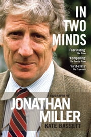 In Two Minds: a Biography of Jonathan Miller ebook by Kate  Bassett