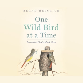 One Wild Bird at a Time - Portraits of Individual Lives audiobook by Bernd Heinrich