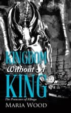 A Kingdom Without A King - The Protectors of Elbuga ebook by Maria Wood