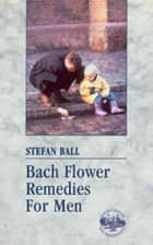 Bach Flower Remedies For Men ebook by Stefan Ball