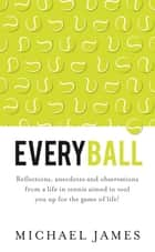 Everyball: Reflections, anecdotes and observations from a life in tennis aimed to tool you up for the game of life! ebook by Michael James