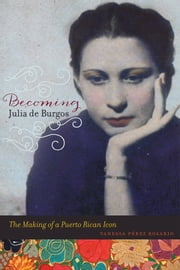 Becoming Julia de Burgos - The Making of a Puerto Rican Icon ebook by Vanessa Perez Rosario