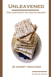 Unleavened The Certainty of Eschatology (A Short Treatise) ebook by Richie Cooley
