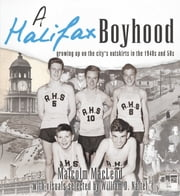 A Halifax Boyhood - Growing up on the city's outskirts in the 1940s and 50s ebook by Malcolm MacLeod,William D. Naftel