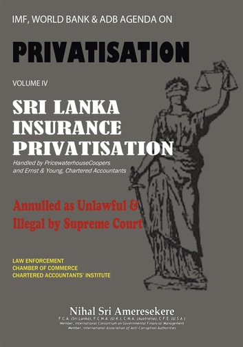 IMF, WORLD BANK & ADB AGENDA ON PRIVATISATION VOLUME IV - Sri Lanka Insurance Privatisation Annulled as unlawful & illegal by Supreme Court handled by Price water house Coopers & Ernst & Young, Chartered Accountants ebook by Nihal Sri Ameresekere