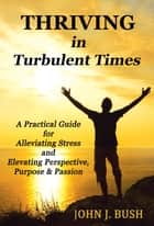 Thriving in Turbulent Times: A Practical Guide for Alleviating Stress and Elevating Perspective, Purpose & Passion ebook by John J. Bush