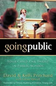 Going Public - Your Child Can Thrive in Public School ebook by David Pritchard,Dean Merrill,Kelli Pritchard,Denny Rydberg