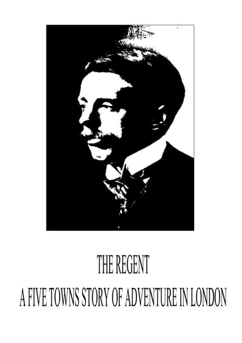 The Regent - A Five Towns Story Of Adventure In London ebook by Arnold Bennett