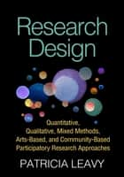 Research Design - Quantitative, Qualitative, Mixed Methods, Arts-Based, and Community-Based Participatory Research Approaches ebook by Patricia Leavy, PhD