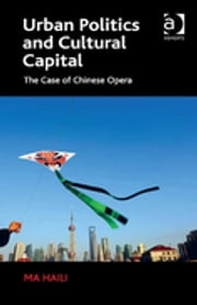 Urban Politics and Cultural Capital - The Case of Chinese Opera ebook by Ma Haili