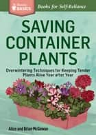 Saving Container Plants - Overwintering Techniques for Keeping Tender Plants Alive Year after Year. A Storey BASICS® Title ebook by Brian McGowan, Alice McGowan