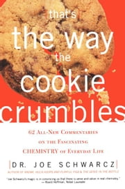 That's the Way the Cookie Crumbles: 65 All New Commentaries on the Fascinating Chemistry of Everyday Life ebook by Schwarcz, Dr. Joe