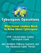Cyberspace Operations: What Senior Leaders Need to Know About Cyberspace - EMP, Catastrophic Events, Carrington Event, plus Resilient Military Systems and the Advanced Cyber Threat ebook by Progressive Management