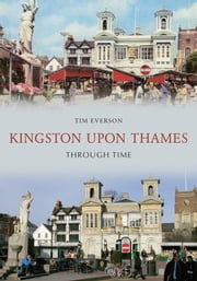 Kingston Upon Thames Through Time ebook by Tim Everson