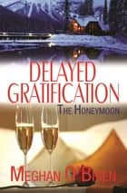 Delayed Gratification: The Honeymoon ebook by Meghan O'Brien