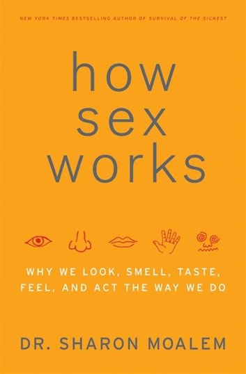 How Sex Works - Why We Look, Smell, Taste, Feel, and Act the Way We Do ebook by Dr. Sharon Moalem