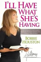 I'll Have What She's Having - The Ultimate Compliment for any Woman Daring to Change Her World ebook by Bobbie Houston